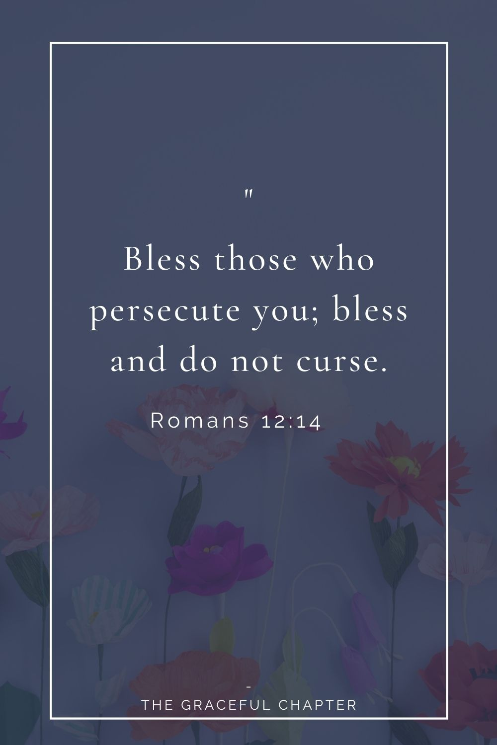 Bless those who persecute you; bless and do not curse. Romans 12:14