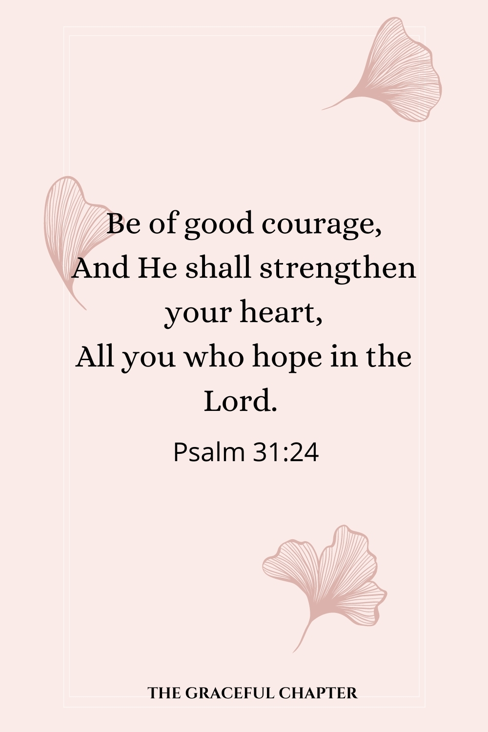Be of good courage, And He shall strengthen your heart, All you who hope in the Lord. Be of good courage, And He shall strengthen your heart, All you who hope in the Lord.  Psalm 31:24