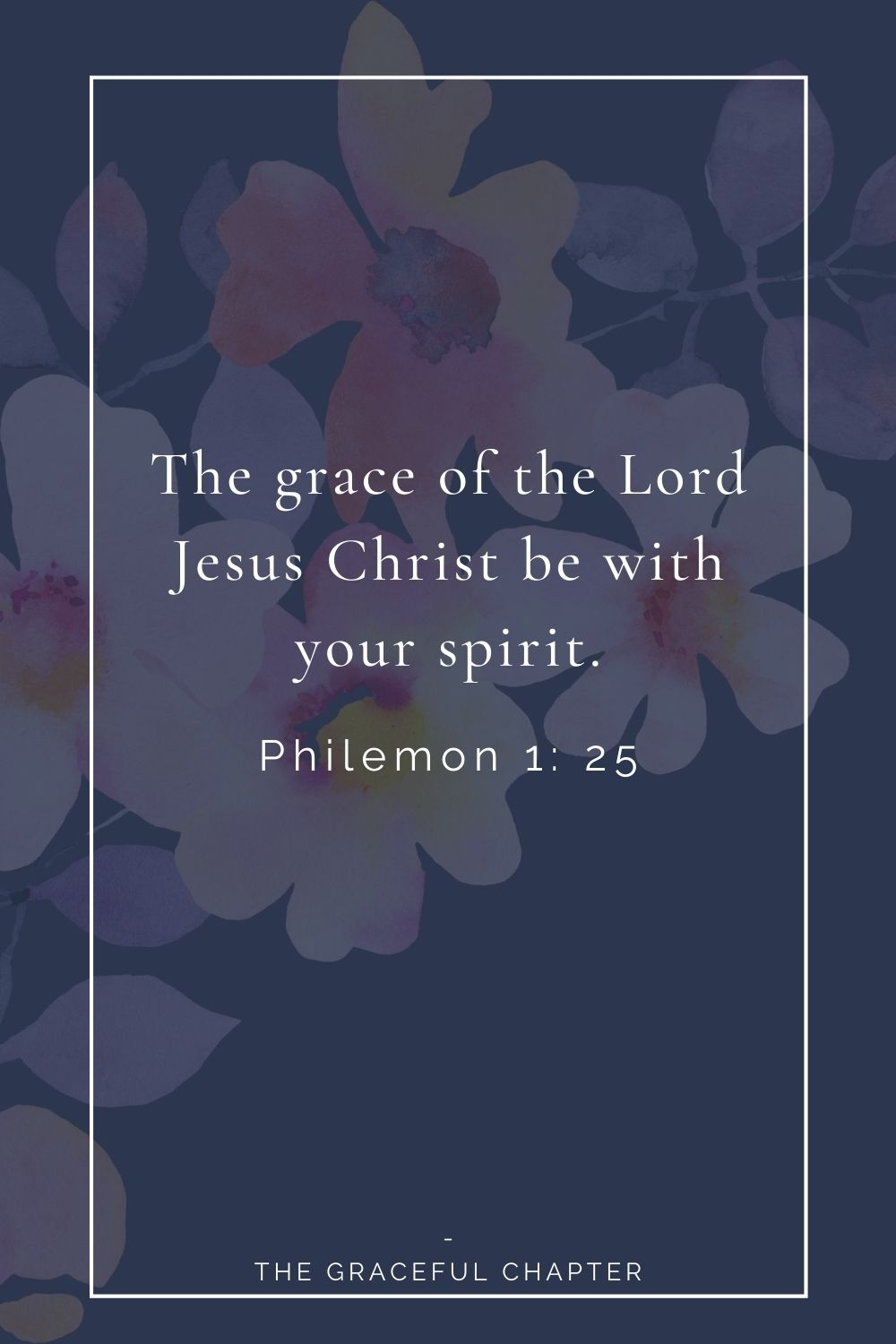 The grace of the Lord Jesus Christ be with your spirit. Philemon 1: 25