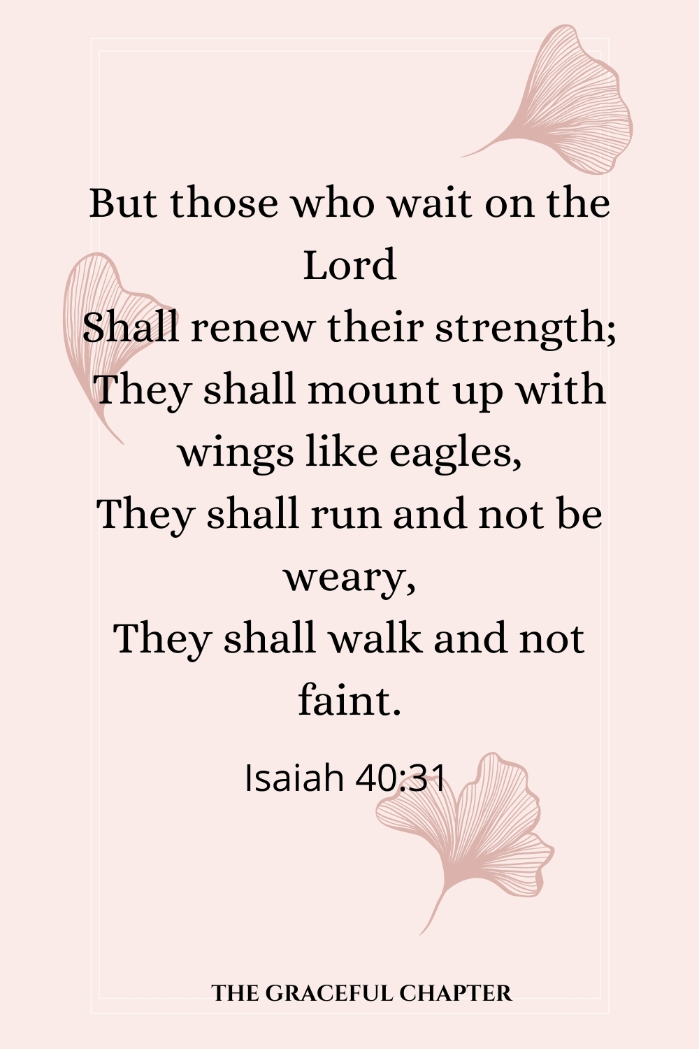 But those who wait on the Lord Shall renew their strength; They shall mount up with wings like eagles, They shall run and not be weary, They shall walk and not faint.  Isaiah 40:31