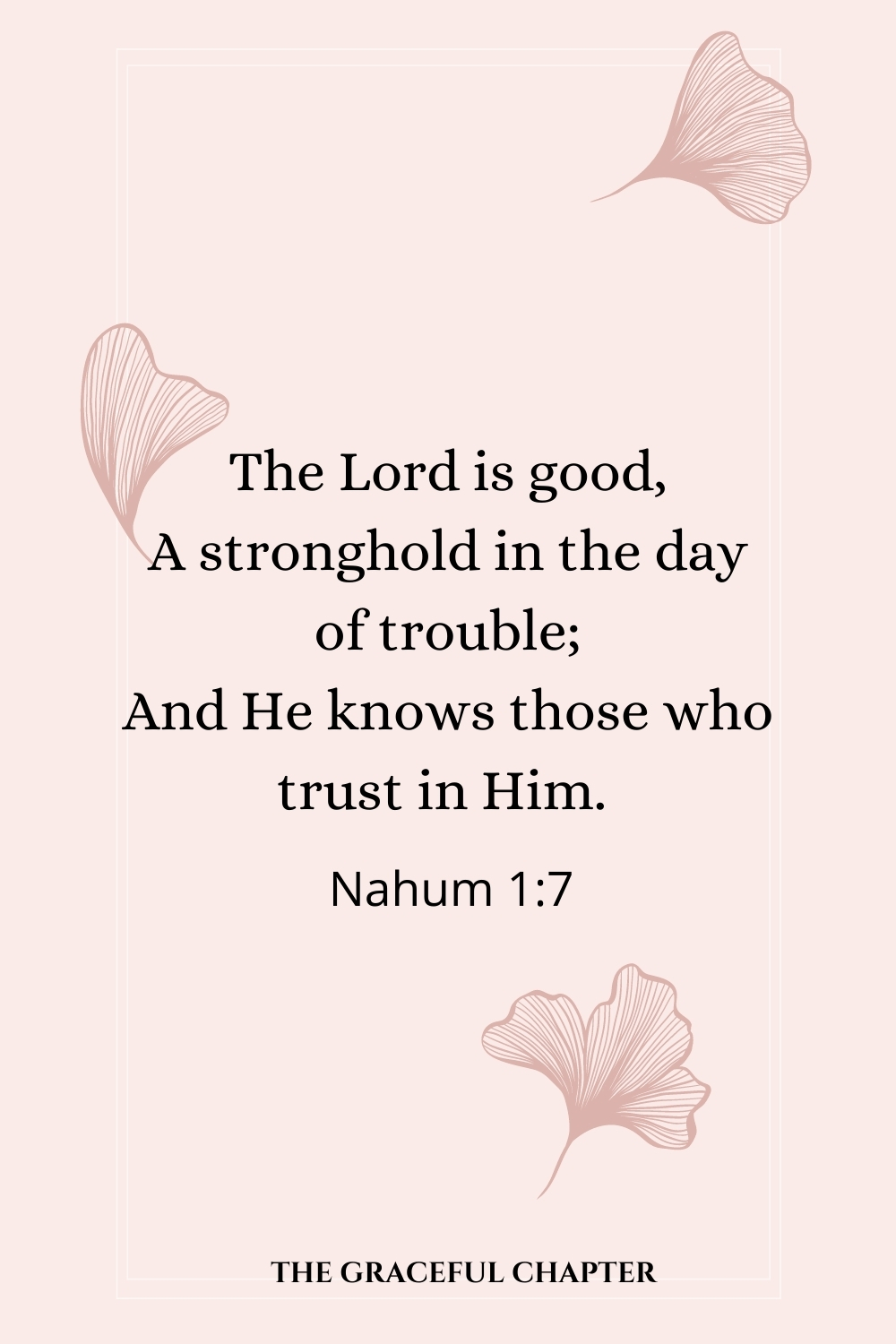 The Lord is good, A stronghold in the day of trouble; And He knows those who trust in Him.  Nahum 1:7