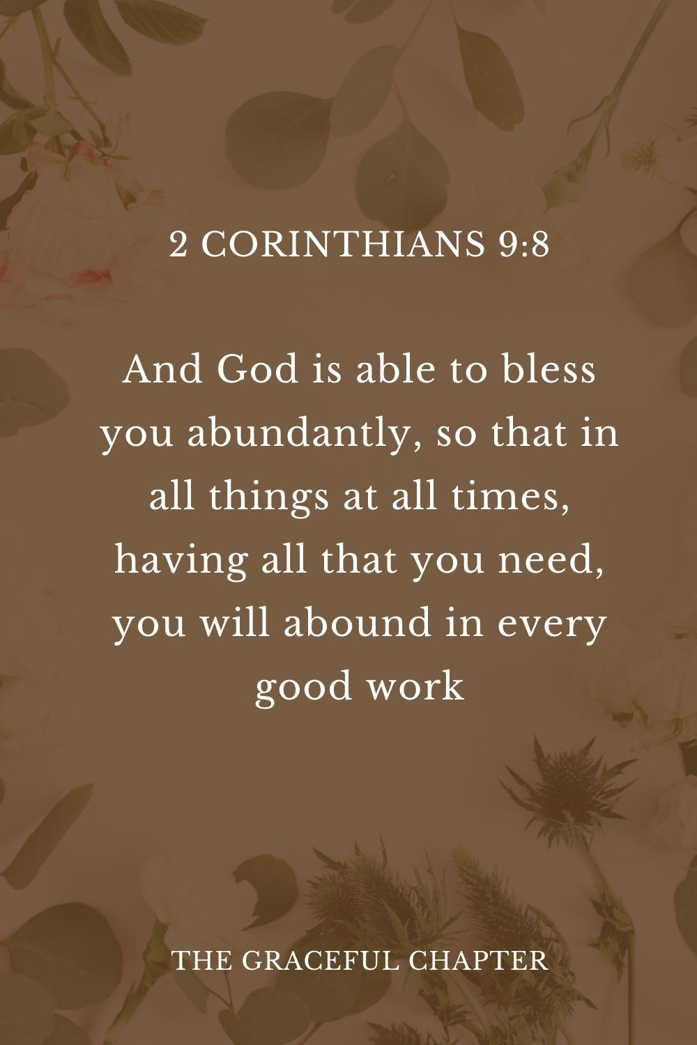 And God is able to bless you abundantly, so that in all things at all times, having all that you need, you will abound in every good work. 2 Corinthians 9:8