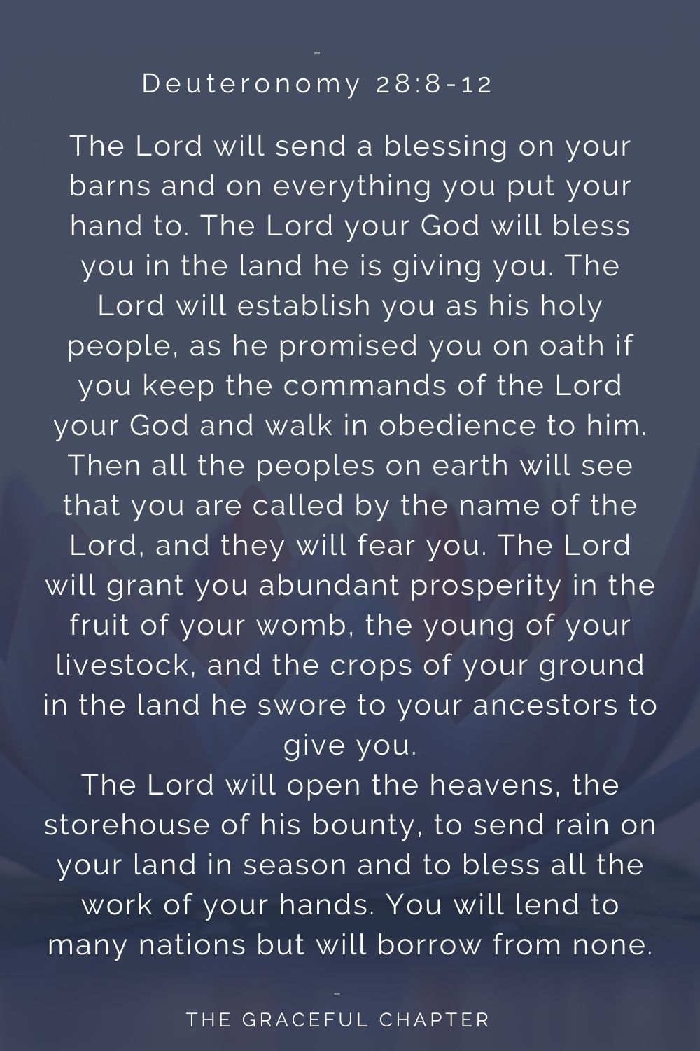 The Lord will send a blessing on your barns and on everything you put your hand to. The Lord your God will bless you in the land he is giving you. The Lord will establish you as his holy people, as he promised you on oath if you keep the commands of the Lord your God and walk in obedience to him. Then all the peoples on earth will see that you are called by the name of the Lord, and they will fear you. The Lord will grant you abundant prosperity in the fruit of your womb, the young of your livestock, and the crops of your ground in the land he swore to your ancestors to give you. The Lord will open the heavens, the storehouse of his bounty, to send rain on your land in season and to bless all the work of your hands. You will lend to many nations but will borrow from none. Deuteronomy 28:8-12