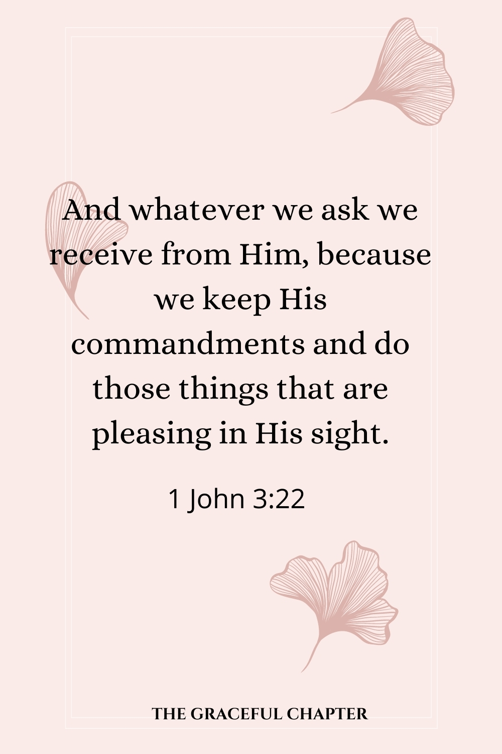 And whatever we ask we receive from Him, because we keep His commandments and do those things that are pleasing in His sight. 1 John 3:22