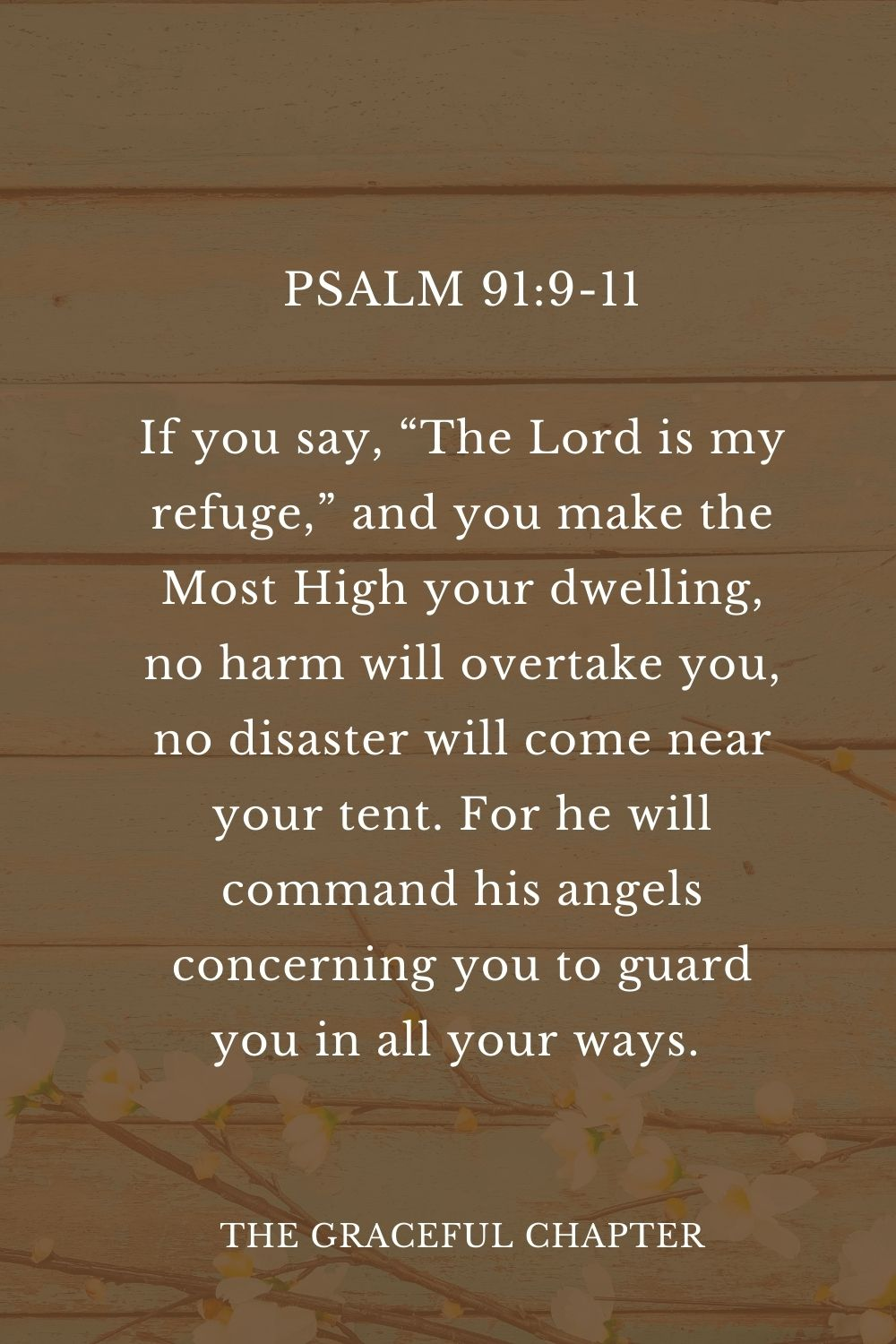 """If you say, """"The Lord is my refuge,"""" and you make the Most High your dwelling, no harm will overtake you, no disaster will come near your tent. For he will command his angels concerning you to guard you in all your ways.  Psalm 91:9-11"""