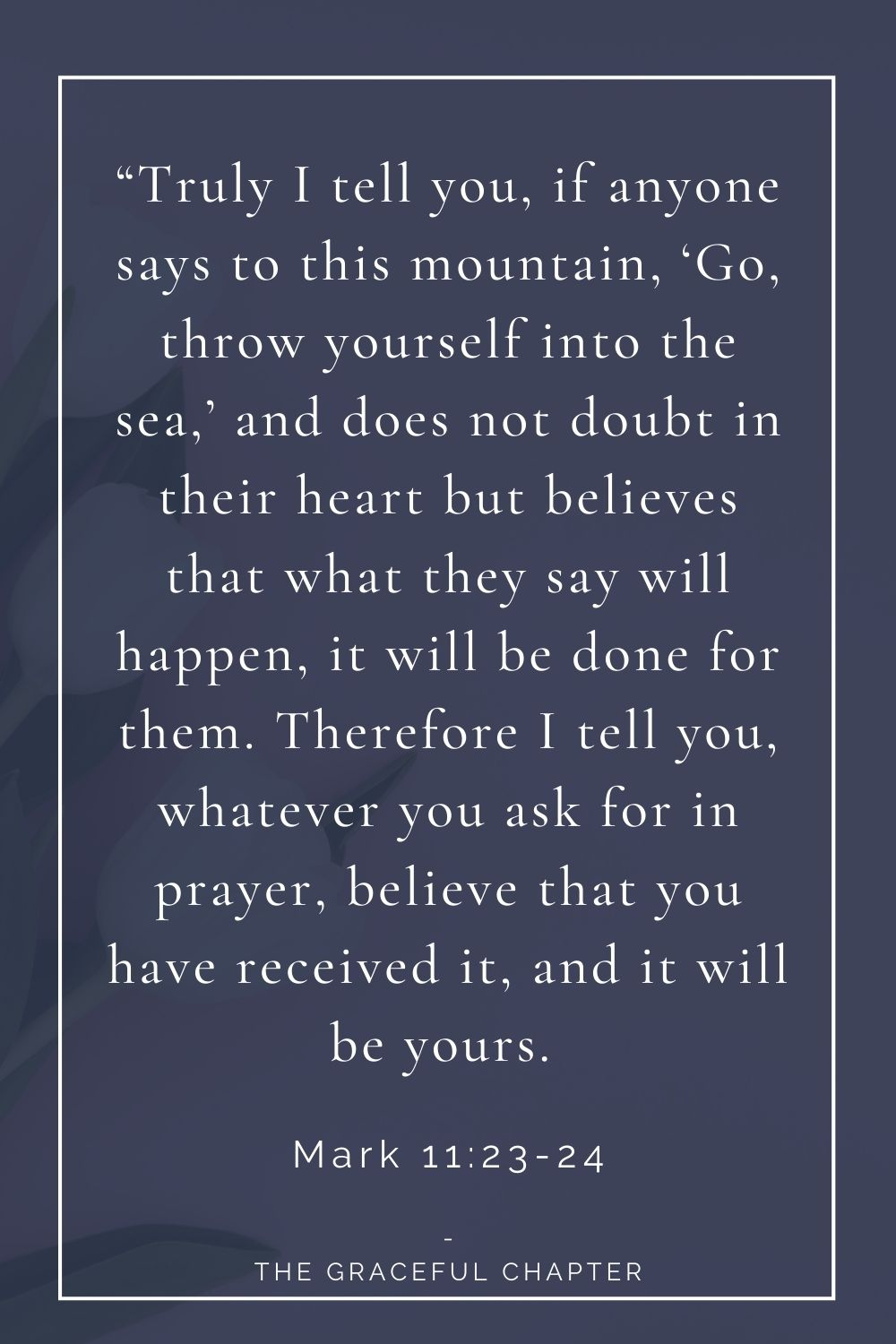 """23 """"Truly I tell you, if anyone says to this mountain, 'Go, throw yourself into the sea,' and does not doubt in their heart but believes that what they say will happen, it will be done for them. Therefore I tell you, whatever you ask for in prayer, believe that you have received it, and it will be yours.  Mark 11:23-24"""