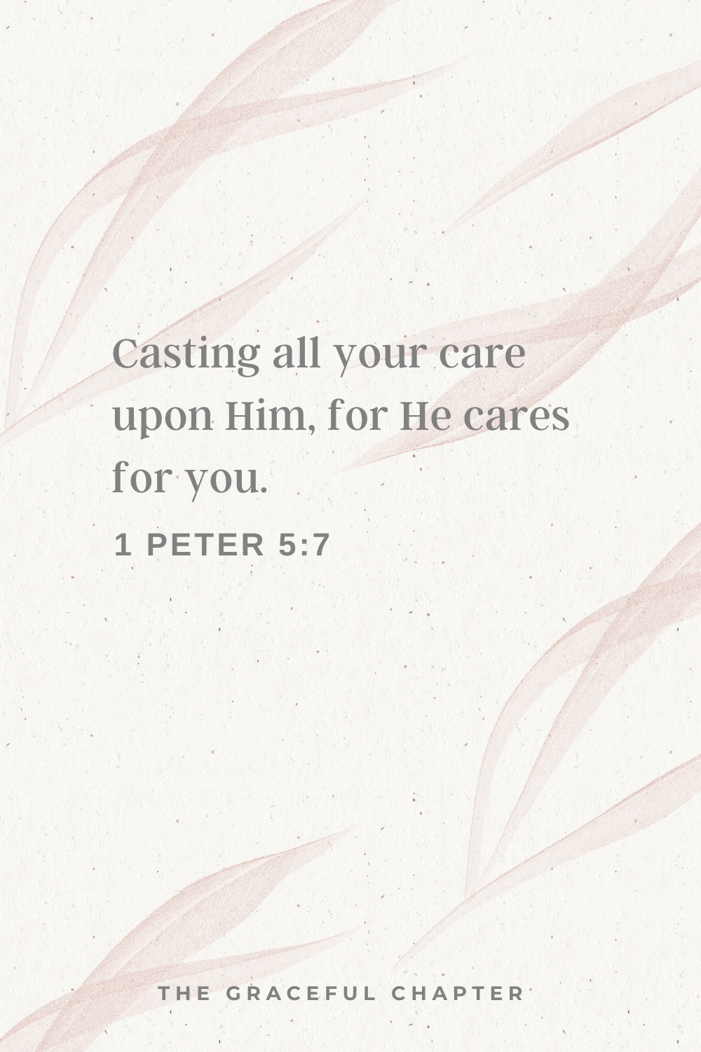 Casting all your care upon Him, for He cares for you. 1 Peter 5:7
