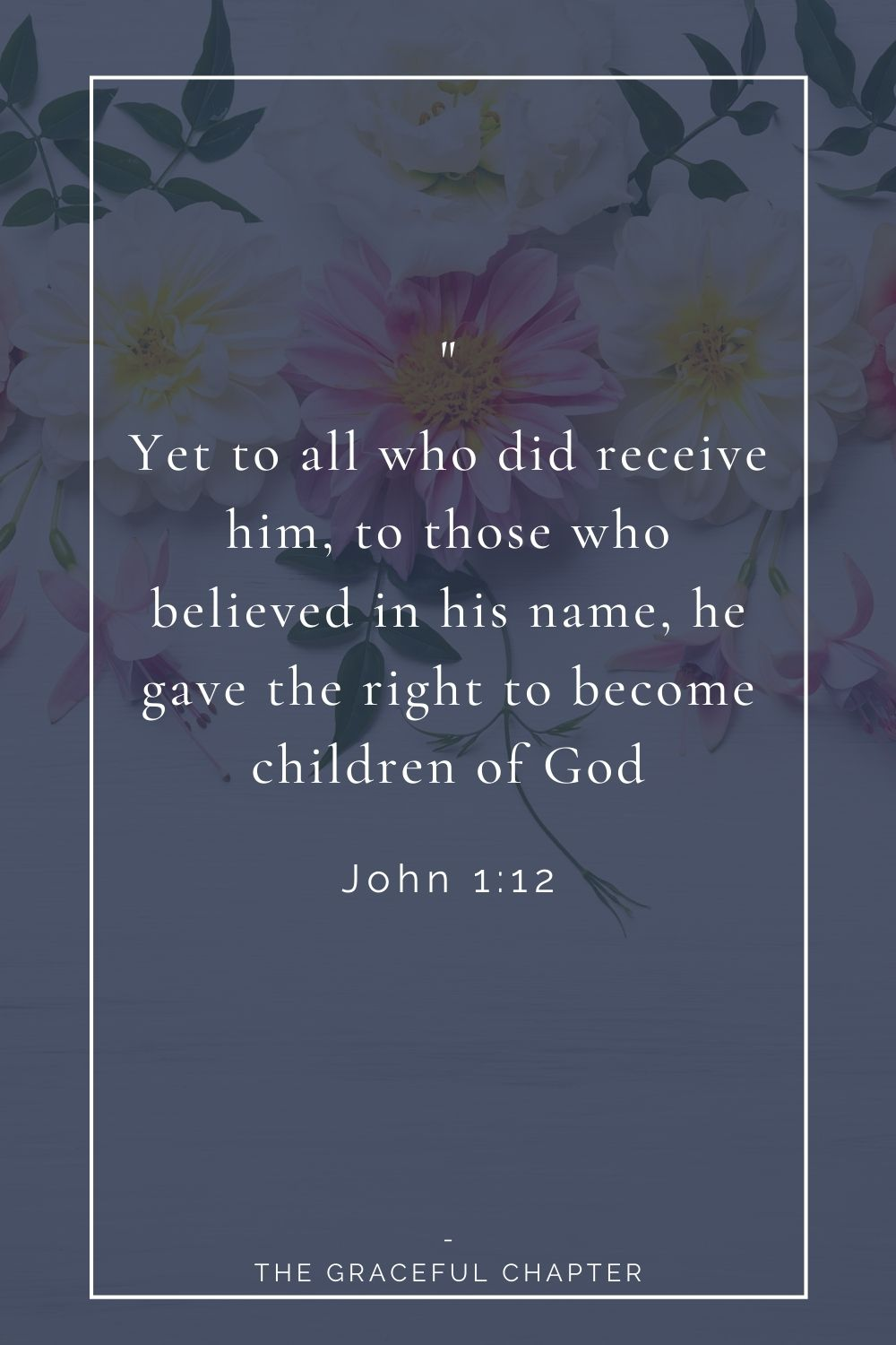Yet to all who did receive him, to those who believed in his name, he gave the right to become children of God. John 1:12