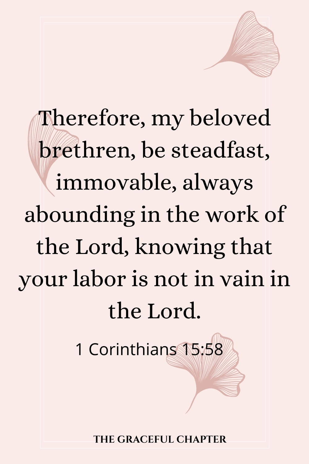 Therefore, my beloved brethren, be steadfast, immovable, always abounding in the work of the Lord, knowing that your labor is not in vain in the Lord. 1 Corinthians 15:58