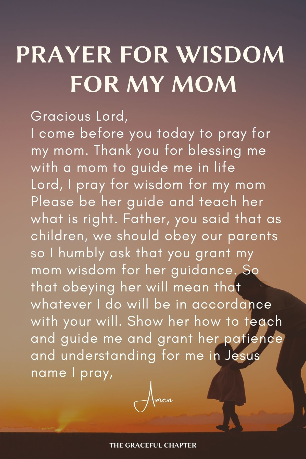 Gracious Lord, I come before you today to pray for my mom Thank you for blessing me with a mom to guide me in life Lord, I pray for wisdom for my mom Please be her guide and teach her what is right Father, you said that as children, we should our parents So I humbly ask that you grant my mom wisdom for her guidance So that obeying her will mean that whatever I do will be in accordance with your will Show her how to teach and guide me And grant her patience and understanding for me in Jesus name I pray, Amen
