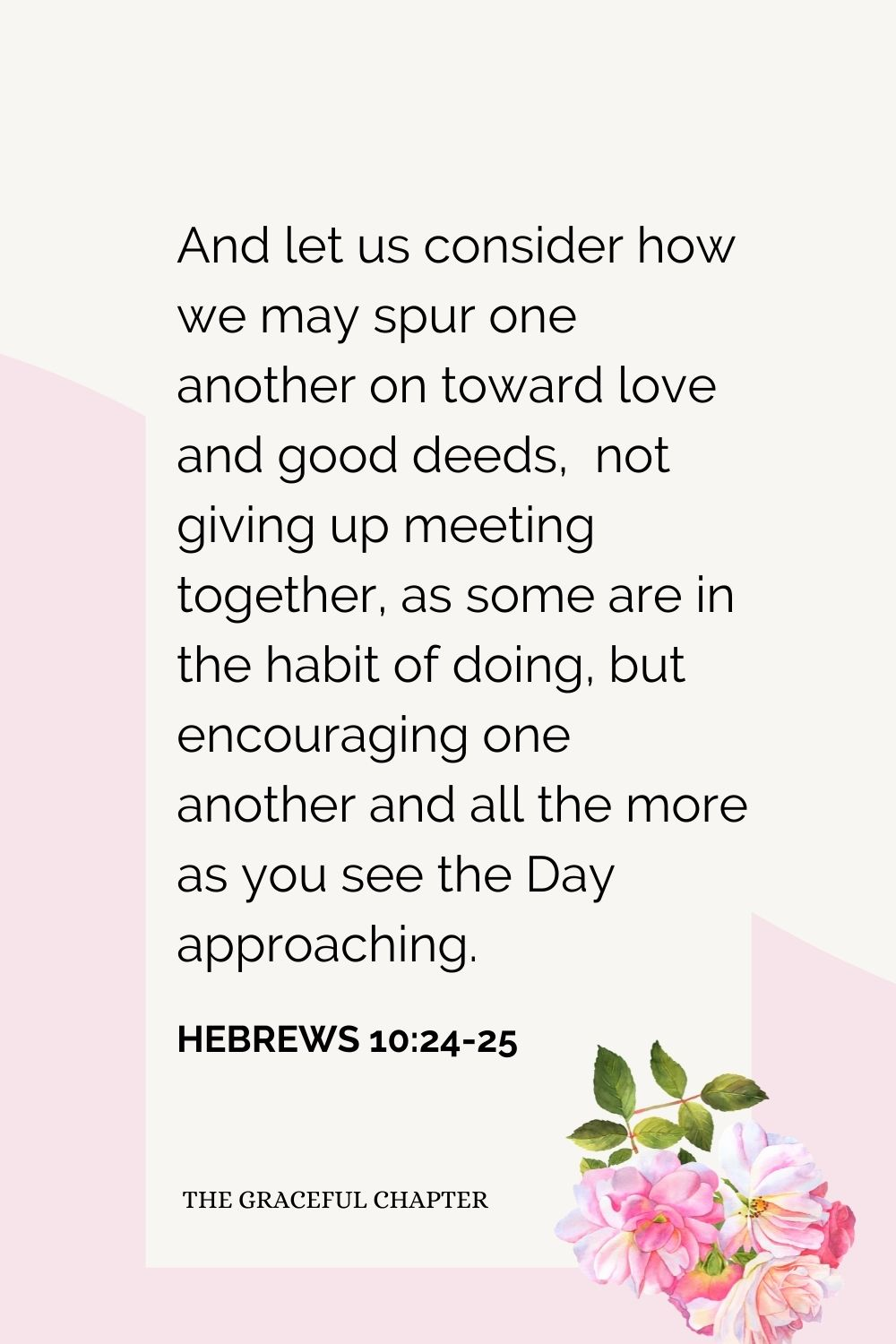And let us consider how we may spur one another on toward love and good deeds,  not giving up meeting together, as some are in the habit of doing, but encouraging one another and all the more as you see the Day approaching. Hebrews 10:24-25