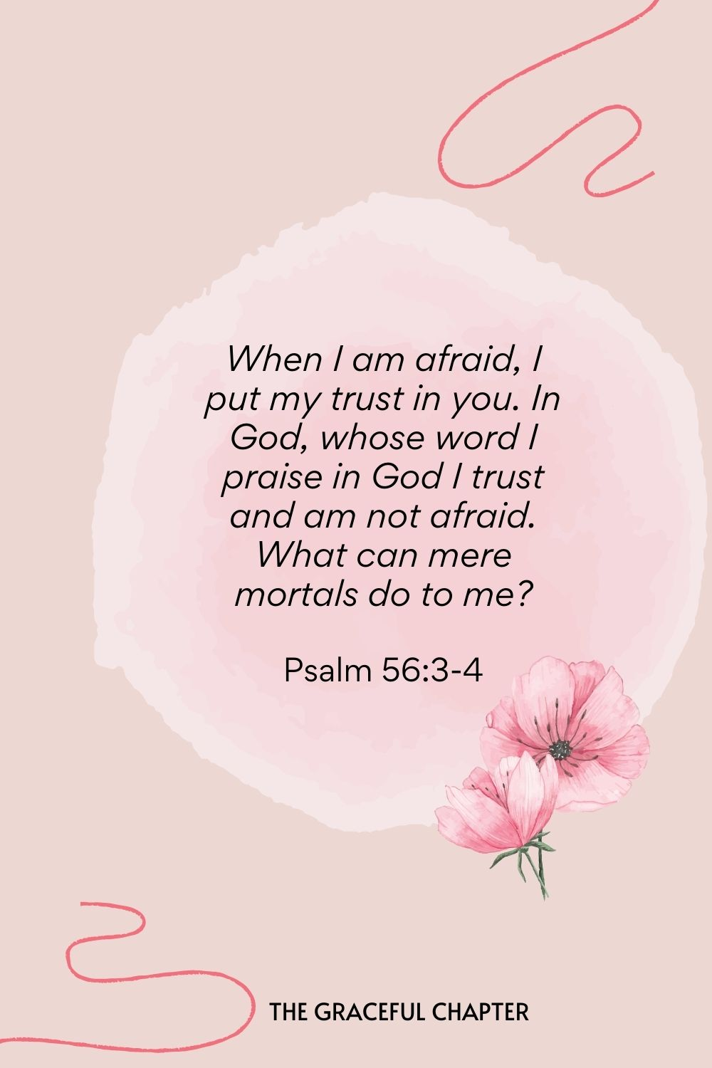 When I am afraid, I put my trust in you. In God, whose word I praise in God I trust and am not afraid. What can mere mortals do to me?  Psalm 56:3-4