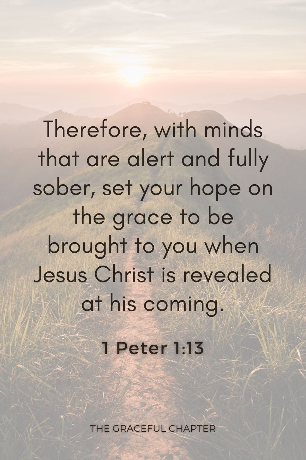 Therefore, with minds that are alert and fully sober, set your hope on the grace to be brought to you when Jesus Christ is revealed at his coming. 1 Peter 1:13