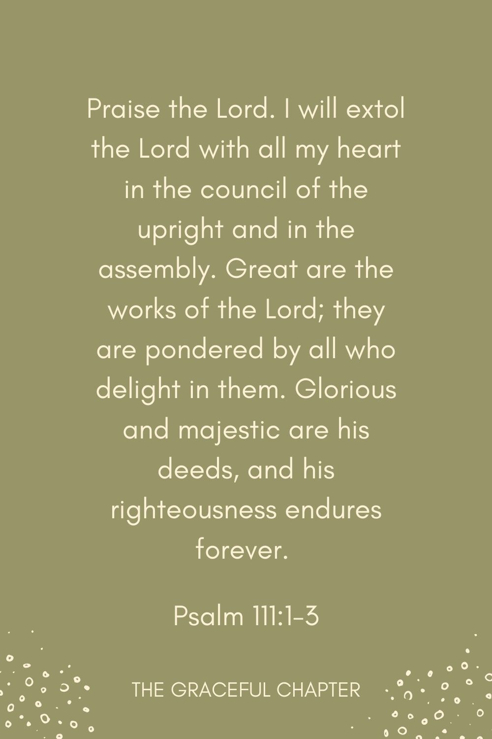 Praise the Lord. I will extol the Lord with all my heart in the council of the upright and in the assembly. Great are the works of the Lord; they are pondered by all who delight in them. Glorious and majestic are his deeds, and his righteousness endures forever.  Psalm 111:1-3
