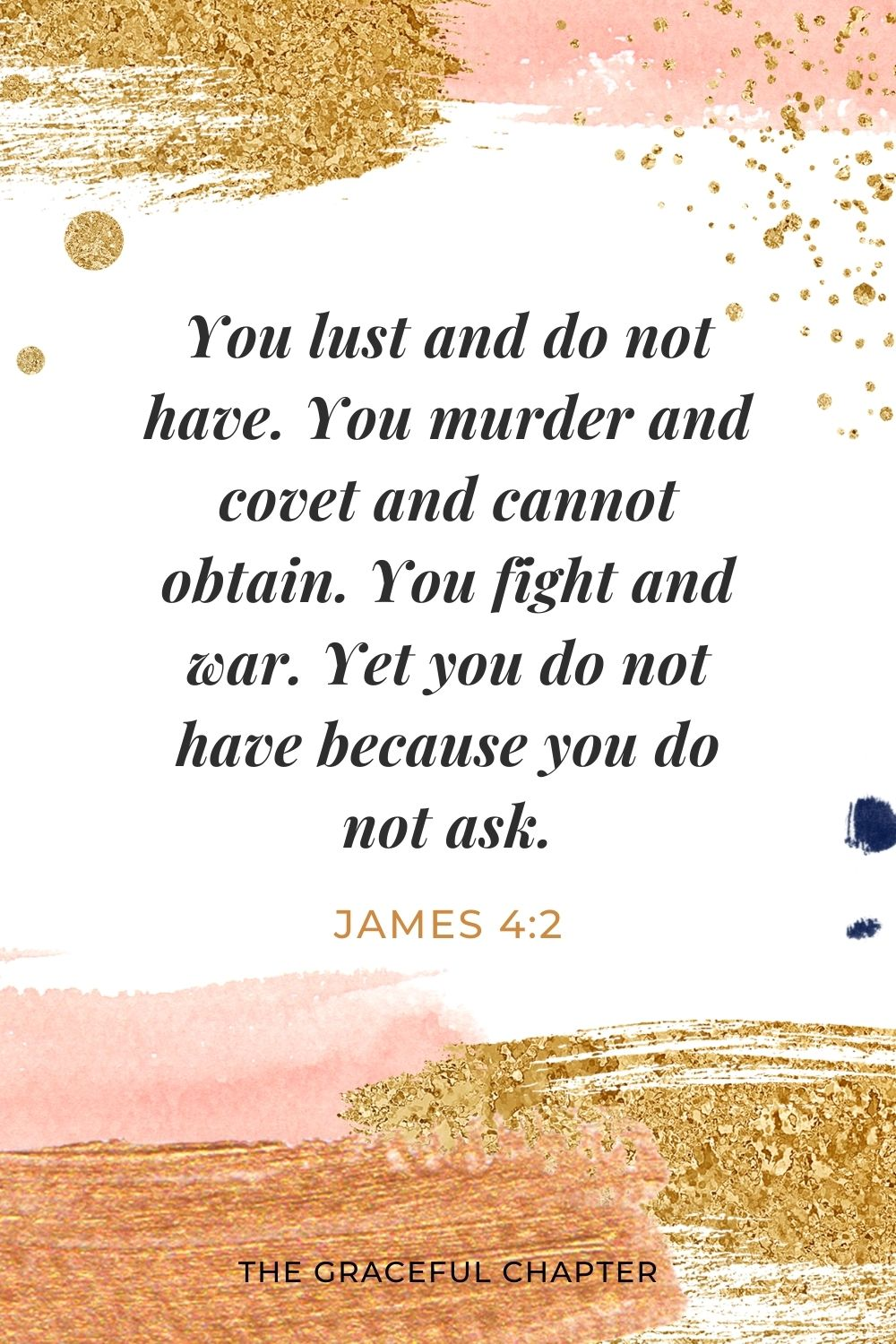 You lust and do not have. You murder and covet and cannot obtain. You fight and war. Yet you do not have because you do not ask. James 4:2