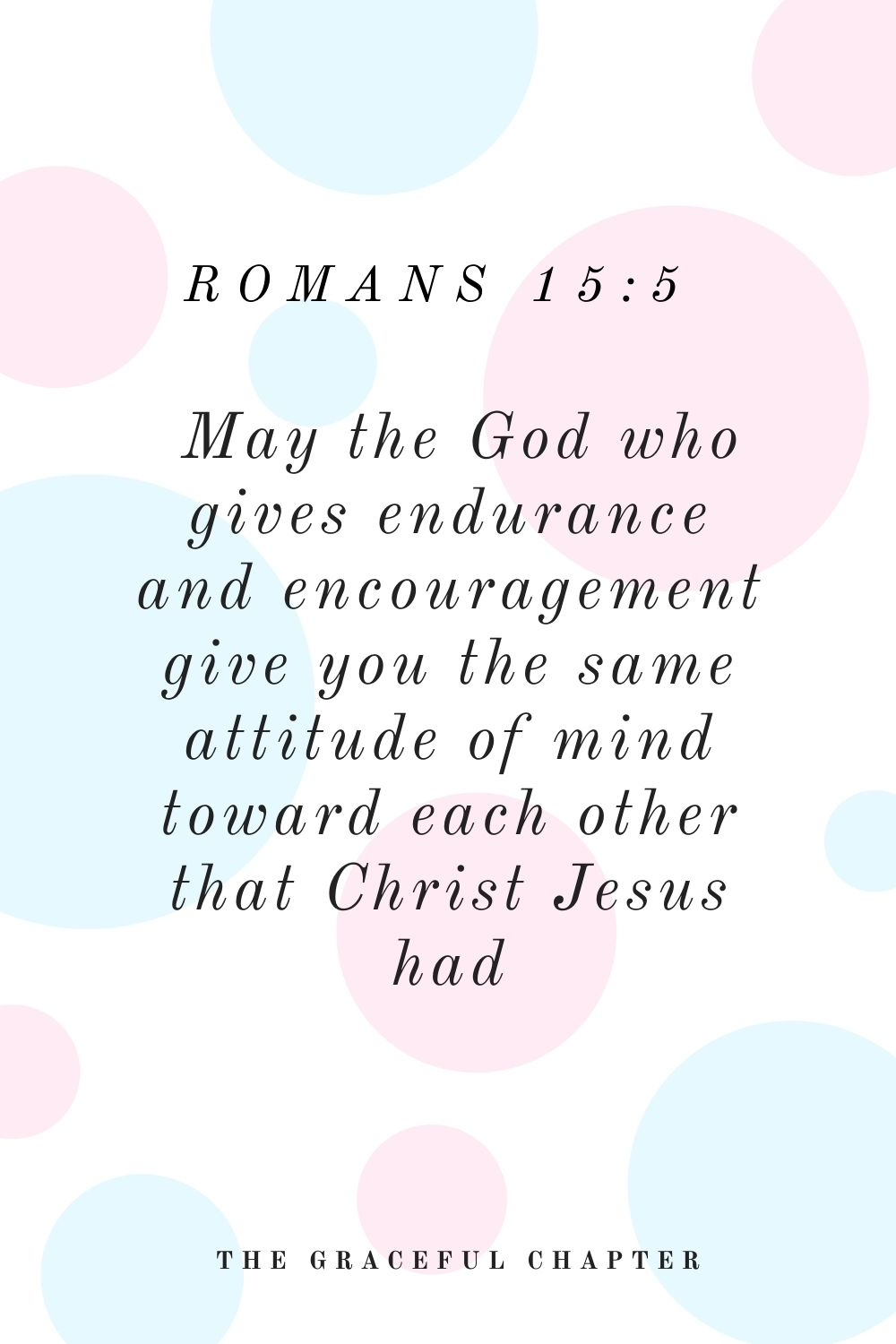 May the God who gives endurance and encouragement give you the same attitude of mind toward each other that Christ Jesus had, Romans 15:5