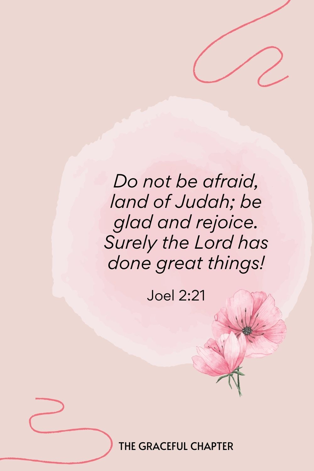 Do not be afraid, land of Judah; be glad and rejoice. Surely the Lord has done great things!  Joel 2:21
