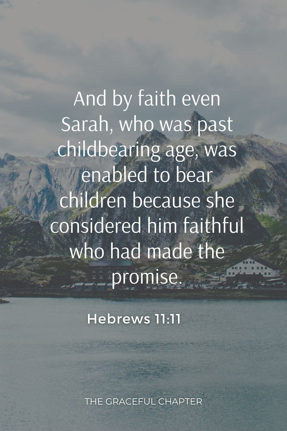 And by faith even Sarah, who was past childbearing age, was enabled to bear children because she considered him faithful who had made the promise. Hebrews 11:11