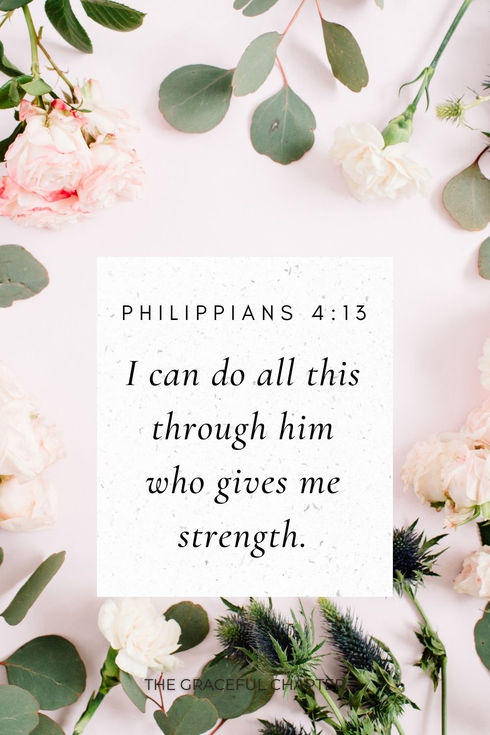 I can do all this through him who gives me strength. Philippians 4:13