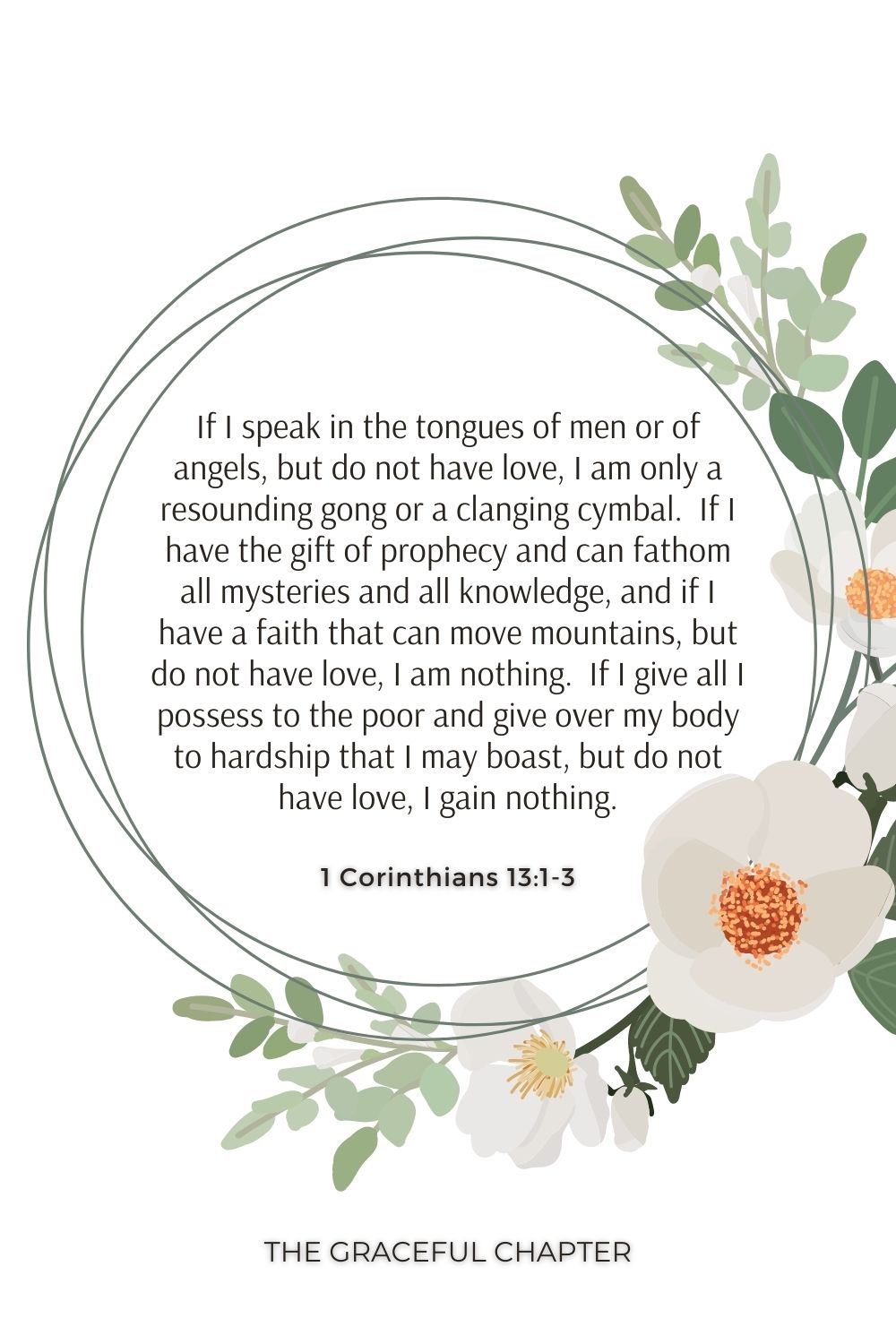 If I speak in the tongues of men or of angels, but do not have love, I am only a resounding gong or a clanging cymbal.  If I have the gift of prophecy and can fathom all mysteries and all knowledge, and if I have a faith that can move mountains, but do not have love, I am nothing.  If I give all I possess to the poor and give over my body to hardship that I may boast, but do not have love, I gain nothing. 1 Corinthians 13:1-3