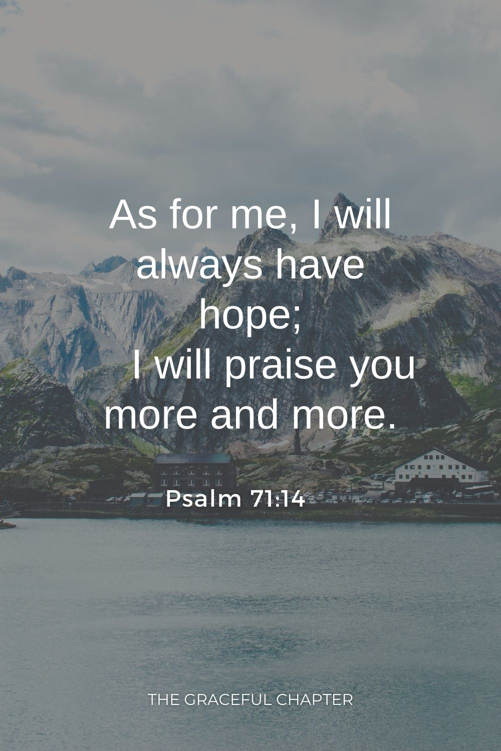 As for me, I will always have hope;     I will praise you more and more. Psalm 71:14