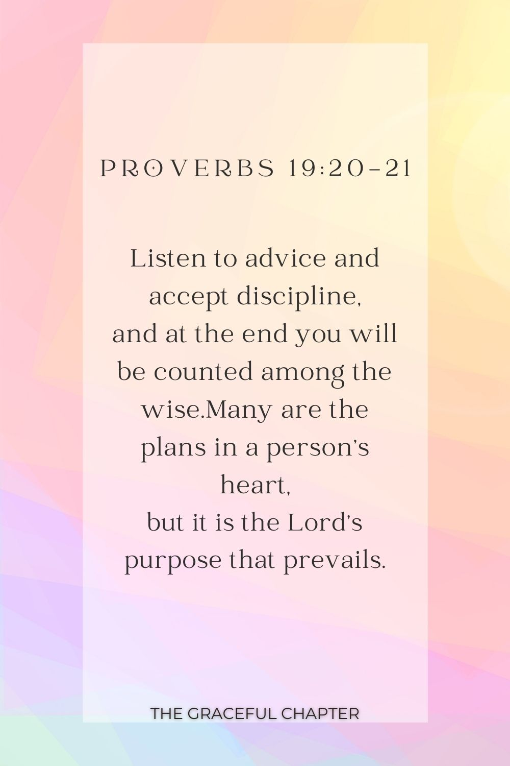 Listen to advice and accept discipline, and at the end you will be counted among the wise.Many are the plans in a person's heart, but it is the Lord's purpose that prevails. Proverbs 19:20-21