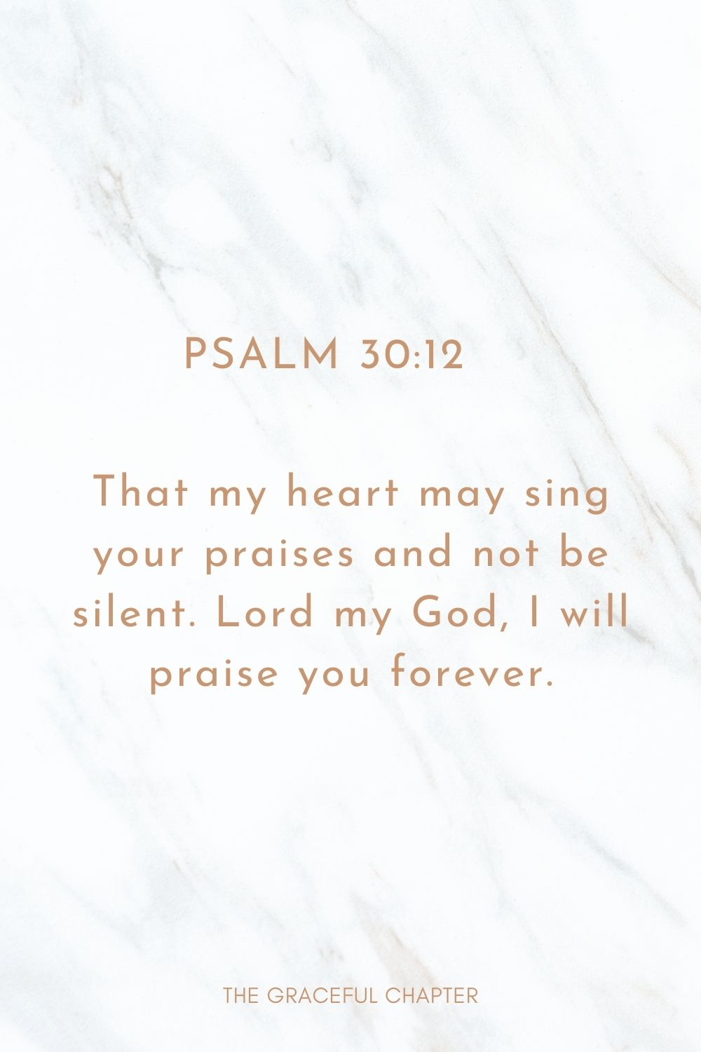 That my heart may sing your praises and not be silent. Lord my God, I will praise you forever. Psalm 30:12