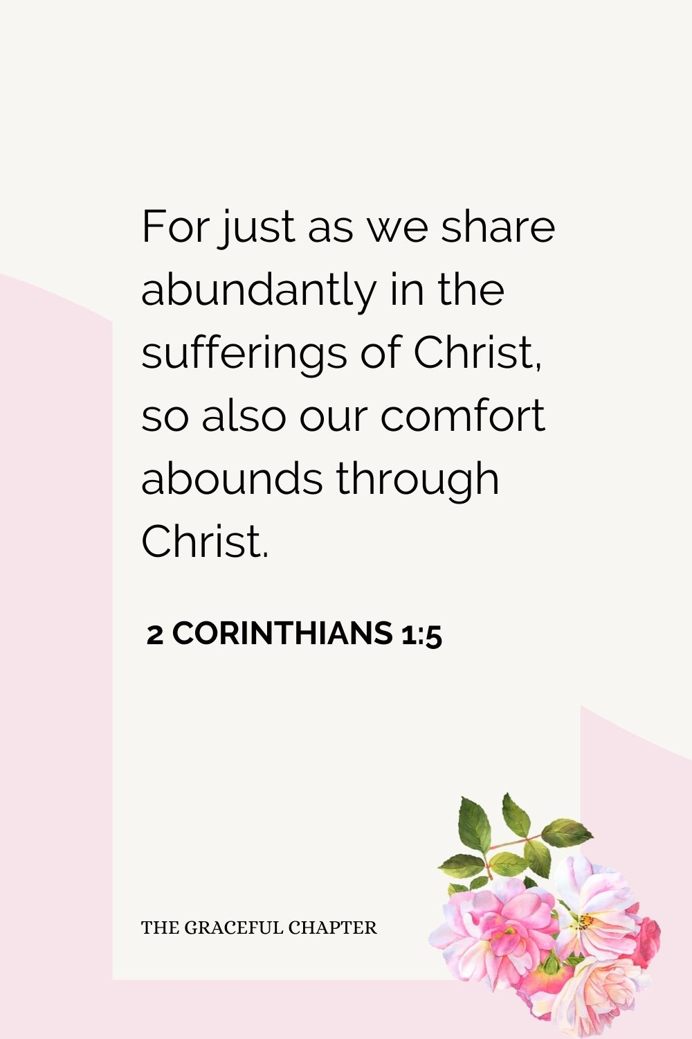 For just as we share abundantly in the sufferings of Christ, so also our comfort abounds through Christ. 2 Corinthians 1:5