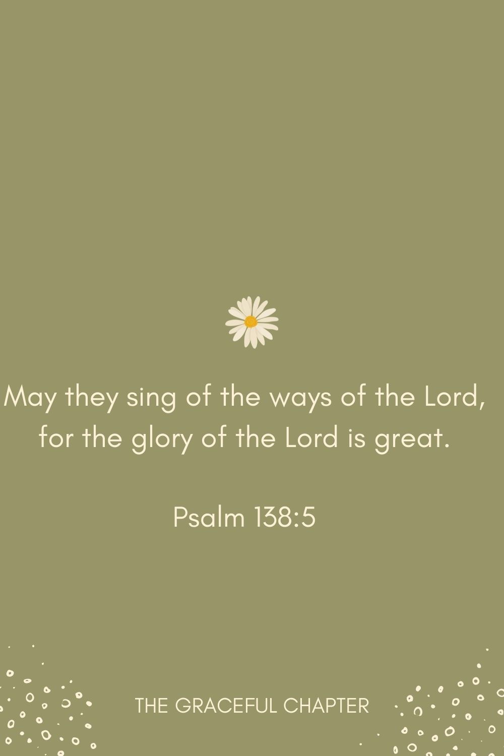 May they sing of the ways of the Lord, for the glory of the Lord is great. Psalm 138:5