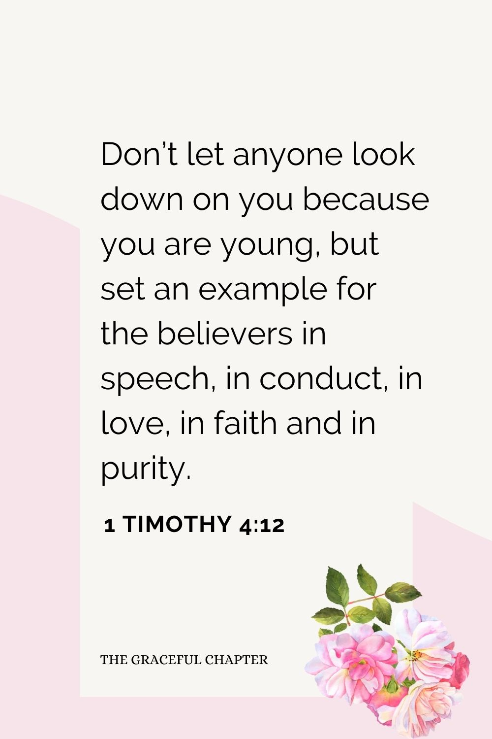 Don't let anyone look down on you because you are young, but set an example for the believers in speech, in conduct, in love, in faith and in purity. 1 Timothy 4:12