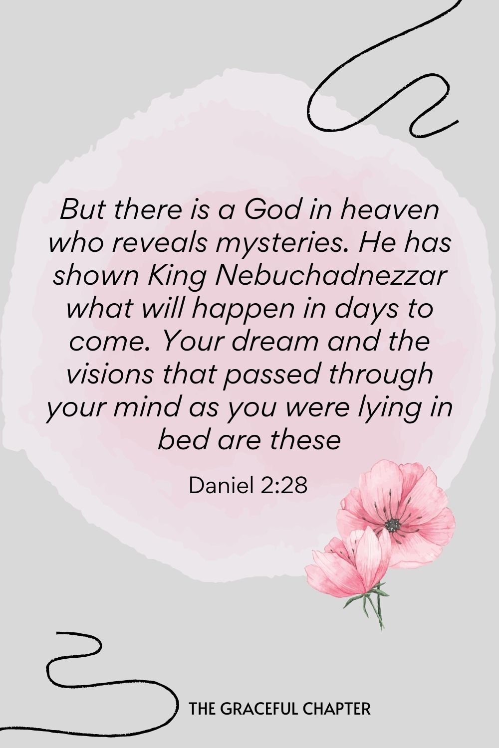 But there is a God in heaven who reveals mysteries. He has shown King Nebuchadnezzar what will happen in days to come. Your dream and the visions that passed through your mind as you were lying in bed are these  Daniel 2:28
