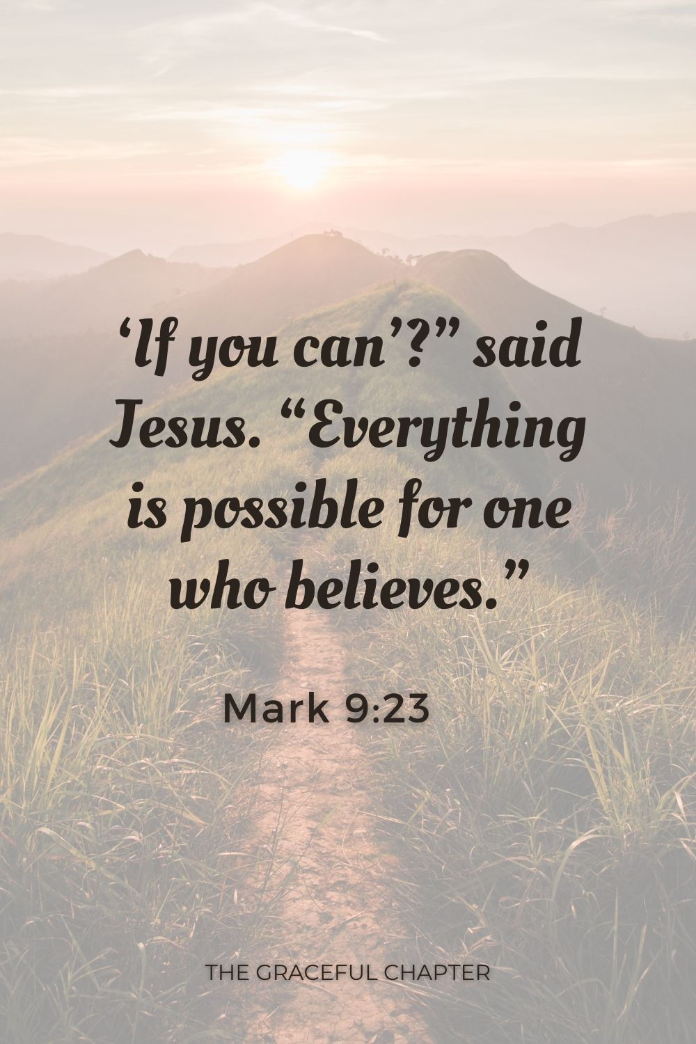 """If you can'?"""" said Jesus. """"Everything is possible for one who believes."""" Mark 9:23"""