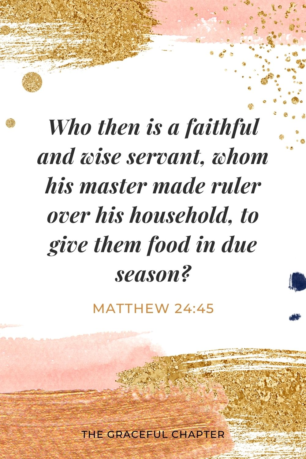 Who then is a faithful and wise servant, whom his master made ruler over his household, to give them food in due season? Matthew 24:45