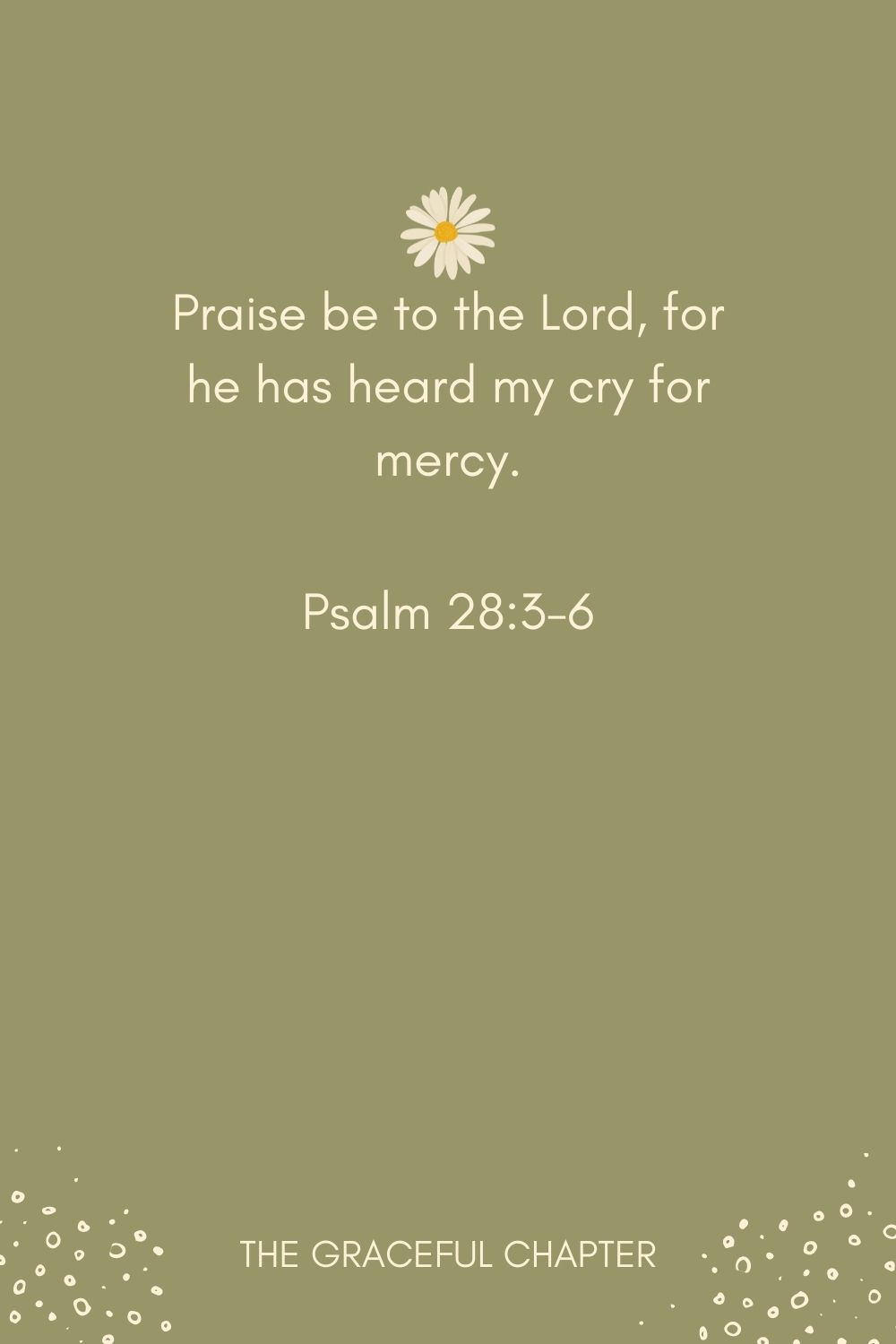 Praise be to the Lord, for he has heard my cry for mercy. Psalm 28:3-6