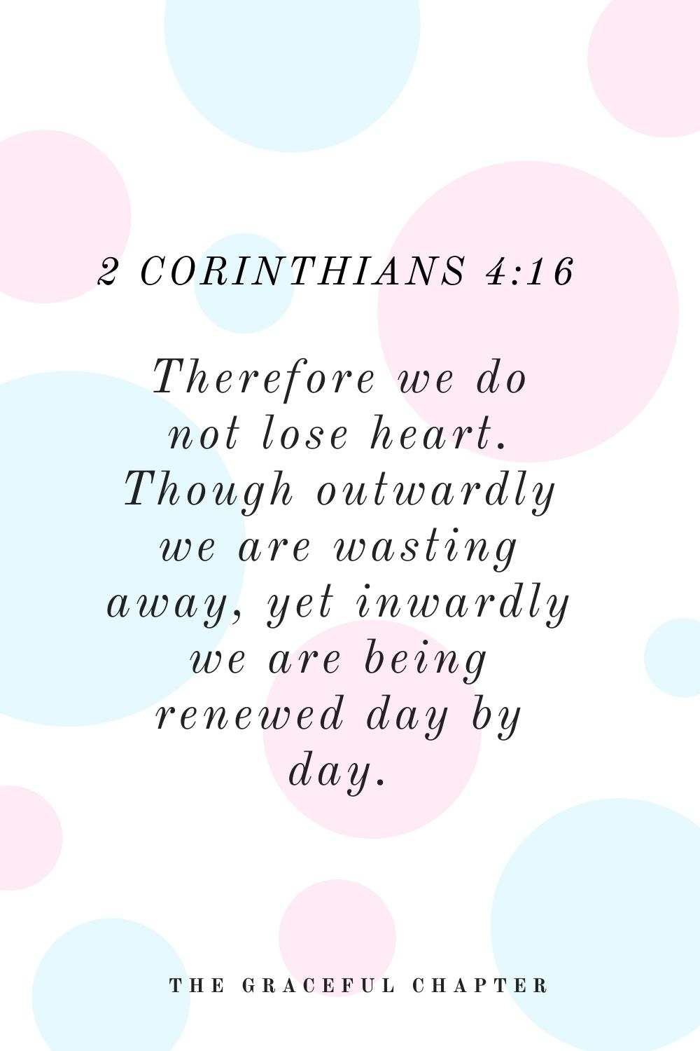 Therefore we do not lose heart. Though outwardly we are wasting away, yet inwardly we are being renewed day by day. 2 Corinthians 4:16