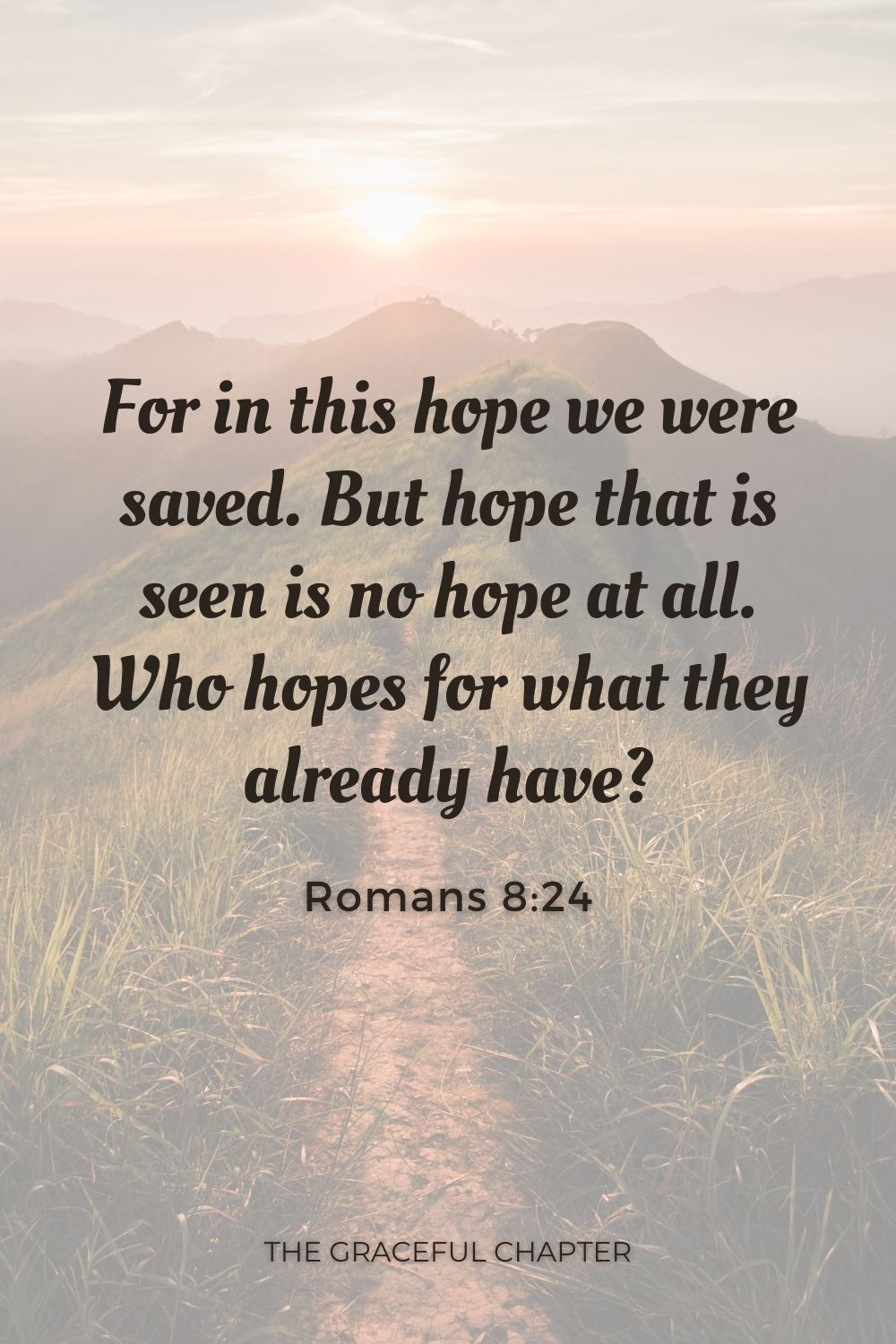For in this hope we were saved. But hope that is seen is no hope at all. Who hopes for what they already have? Romans 8:24