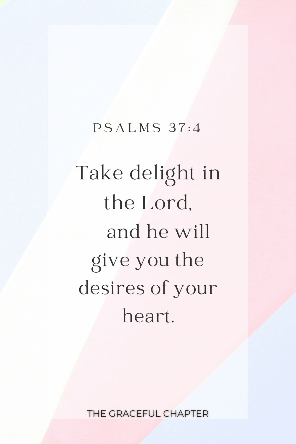 Take delight in the Lord,  and he will give you the desires of your heart. Psalms 37:4