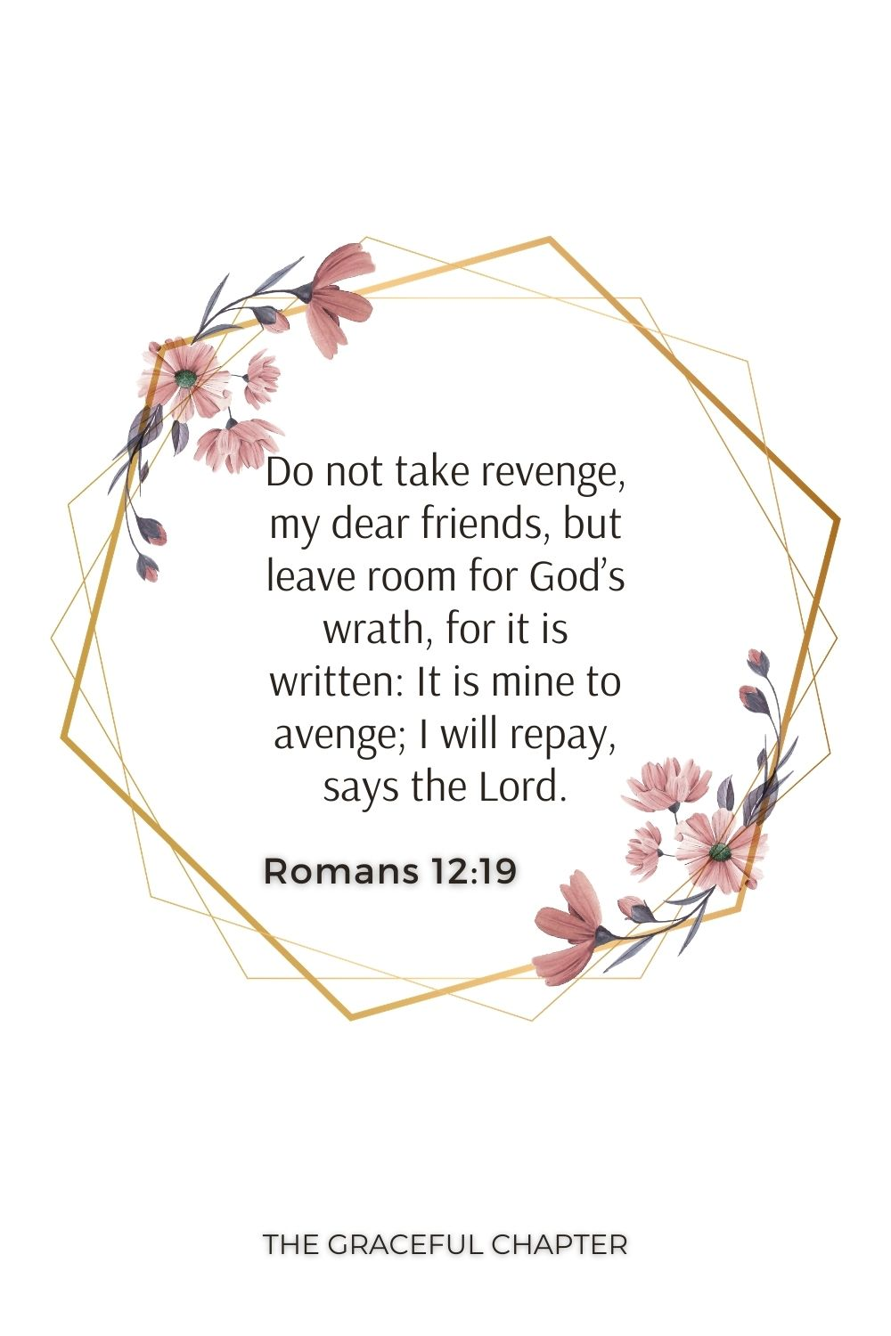 Do not take revenge, my dear friends, but leave room for God's wrath, for it is written: It is mine to avenge; I will repay, says the Lord. Romans 12:19
