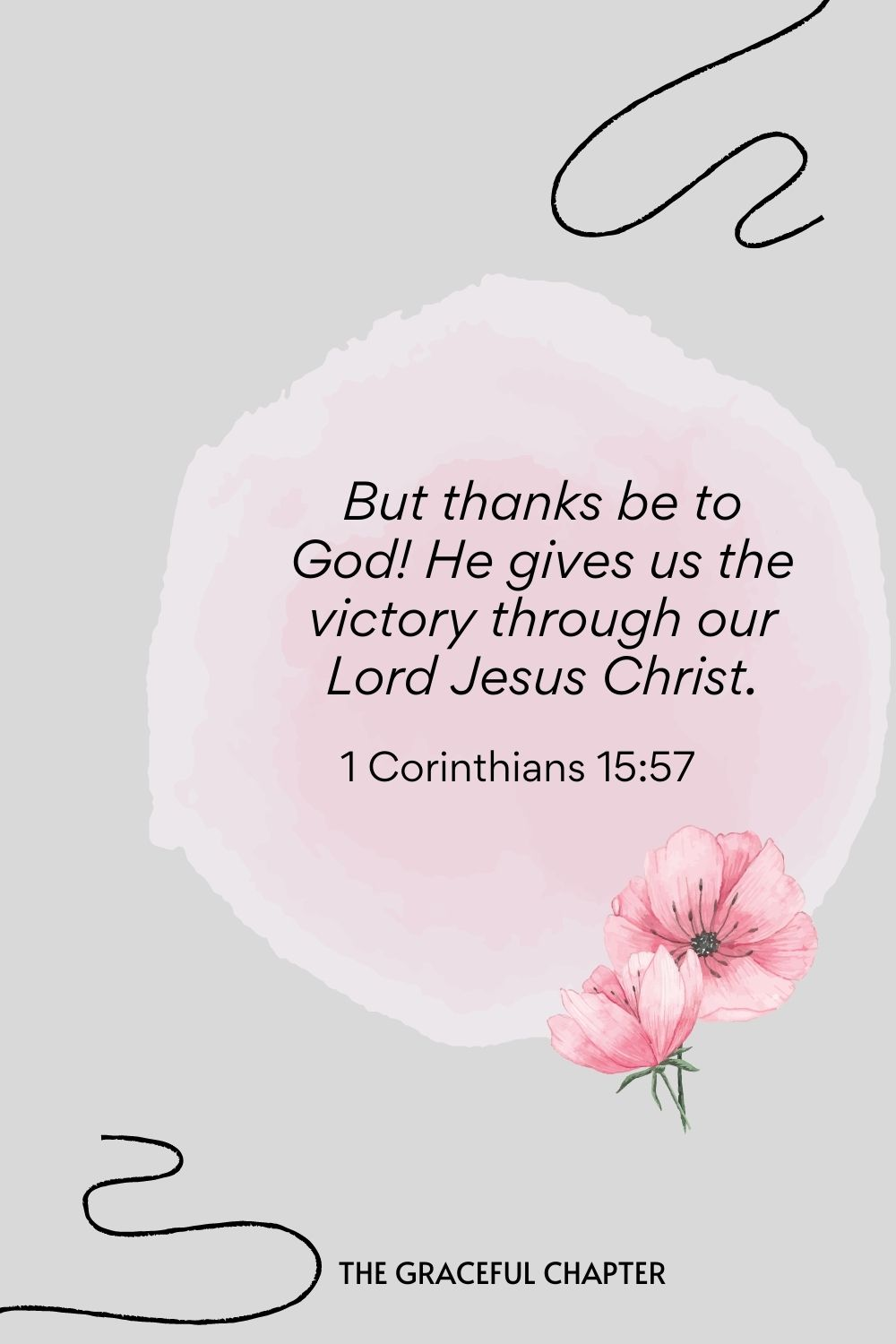 But thanks be to God! He gives us the victory through our Lord Jesus Christ.  1 Corinthians 15:57