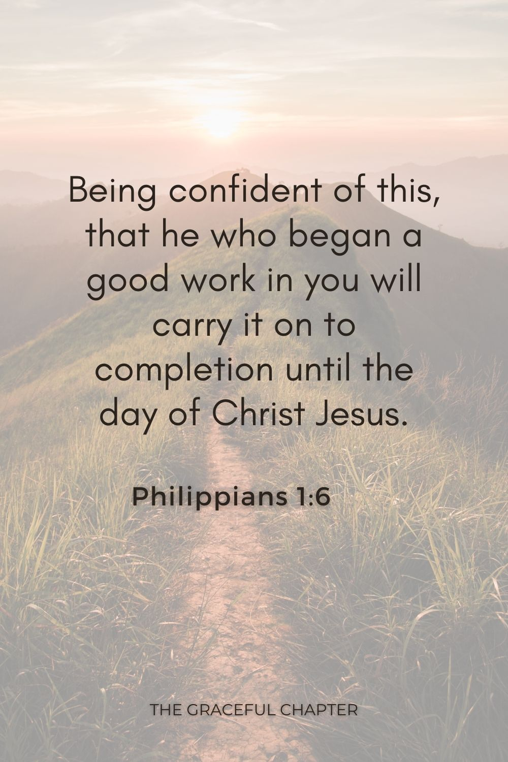 Being confident of this, that he who began a good work in you will carry it on to completion until the day of Christ Jesus. Philippians 1:6