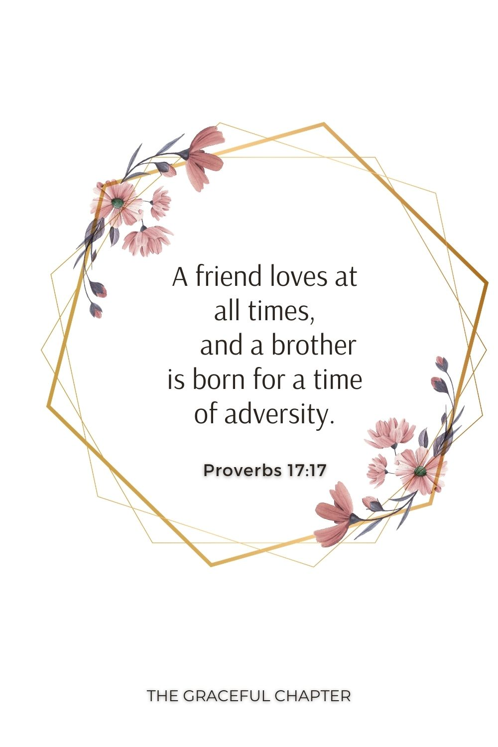 A friend loves at all times,     and a brother is born for a time of adversity. Proverbs 17:17