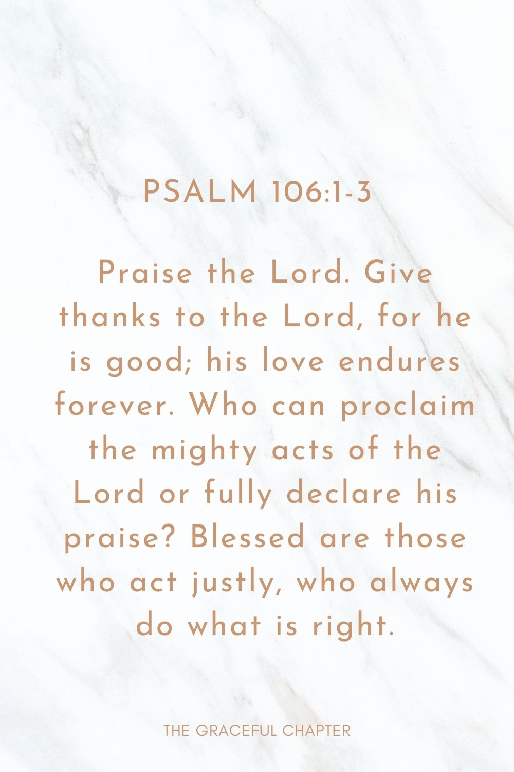 Praise the Lord. Give thanks to the Lord, for he is good; his love endures forever. Who can proclaim the mighty acts of the Lord or fully declare his praise? Blessed are those who act justly, who always do what is right. Psalm 106:1-3