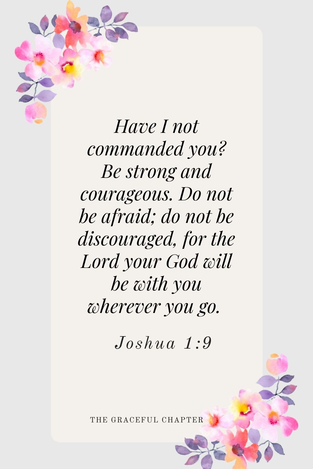 Have I not commanded you? Be strong and courageous. Do not be afraid; do not be discouraged, for the Lord your God will be with you wherever you go.  Joshua 1:9