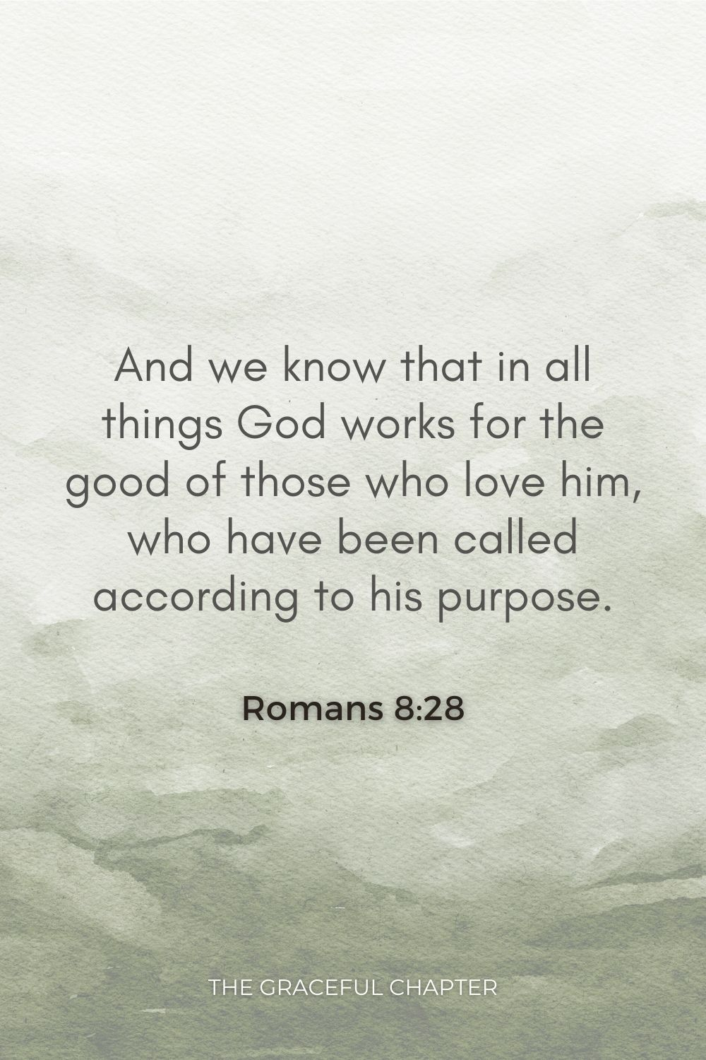 And we know that in all things God works for the good of those who love him, who have been called according to his purpose. Romans 8:28