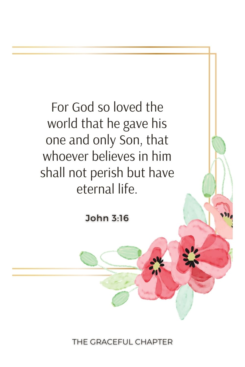 For God so loved the world that he gave his one and only Son, that whoever believes in him shall not perish but have eternal life. John 3:16