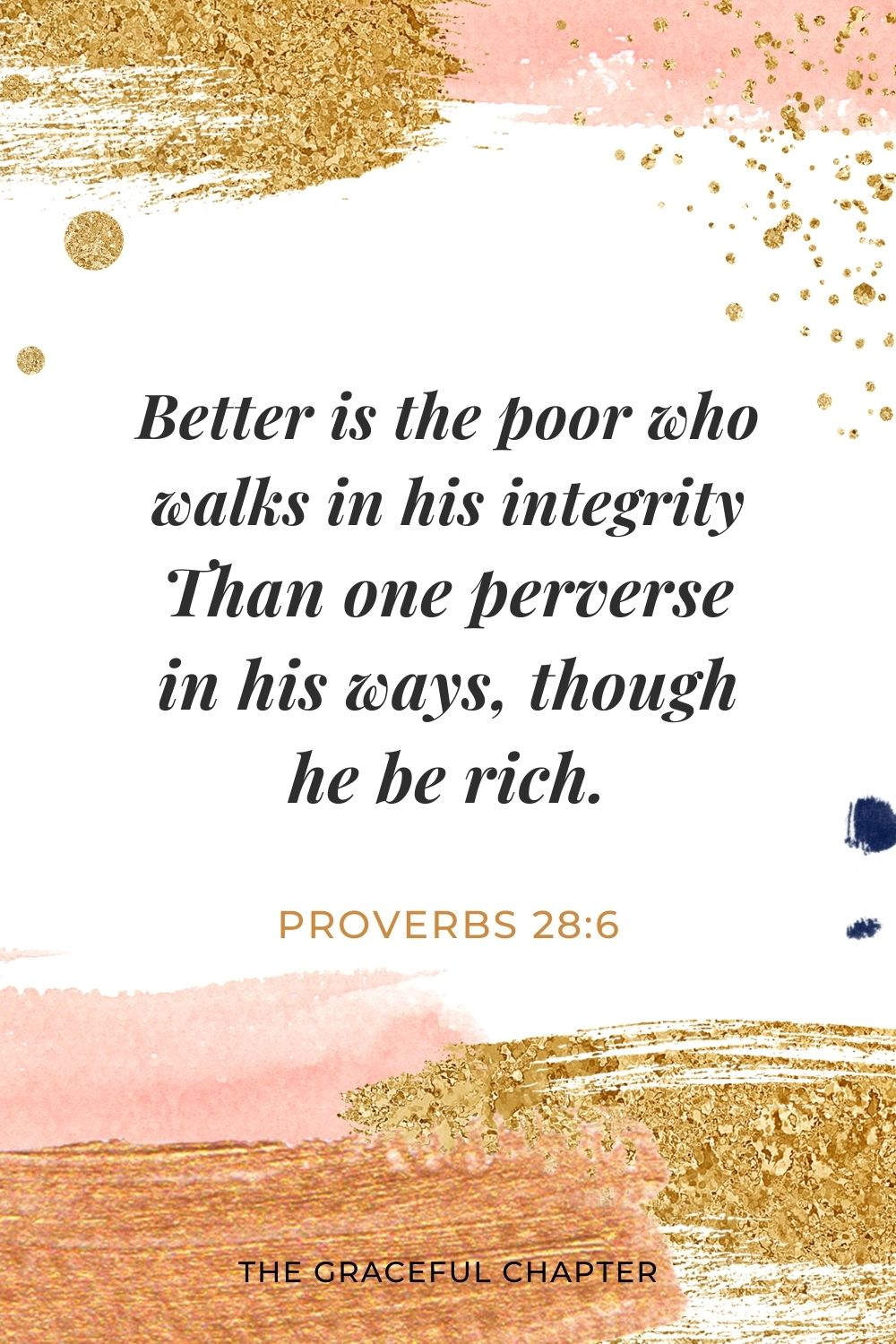 Better is the poor who walks in his integrity Than one perverse in his ways, though he be rich. Proverbs 28:6