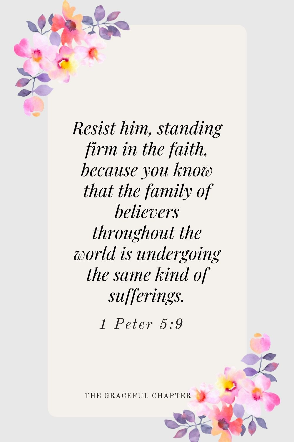 Resist him, standing firm in the faith, because you know that the family of believers throughout the world is undergoing the same kind of sufferings. 1 Peter 5:9