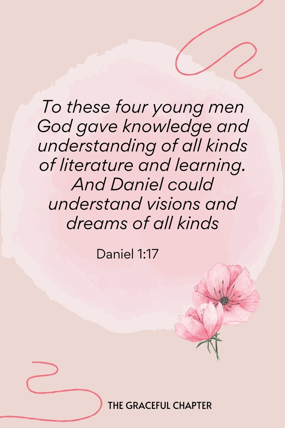 To these four young men, God gave knowledge and understanding of all kinds of literature and learning. And Daniel could understand visions and dreams of all kinds.  Daniel 1:17