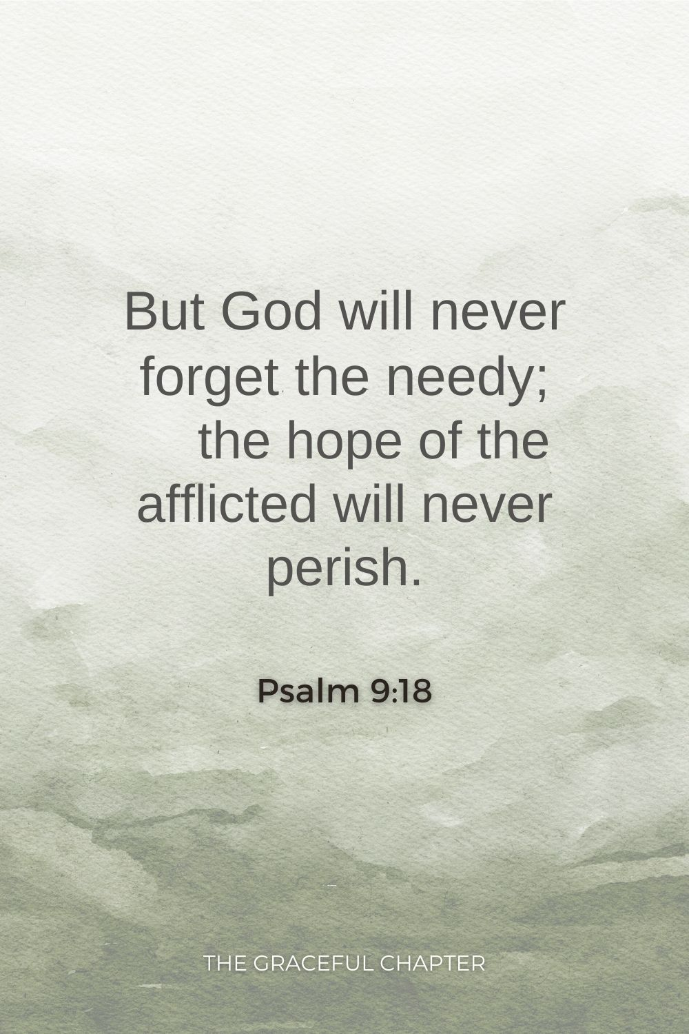 But God will never forget the needy;     the hope of the afflicted will never perish. Psalm 9:18