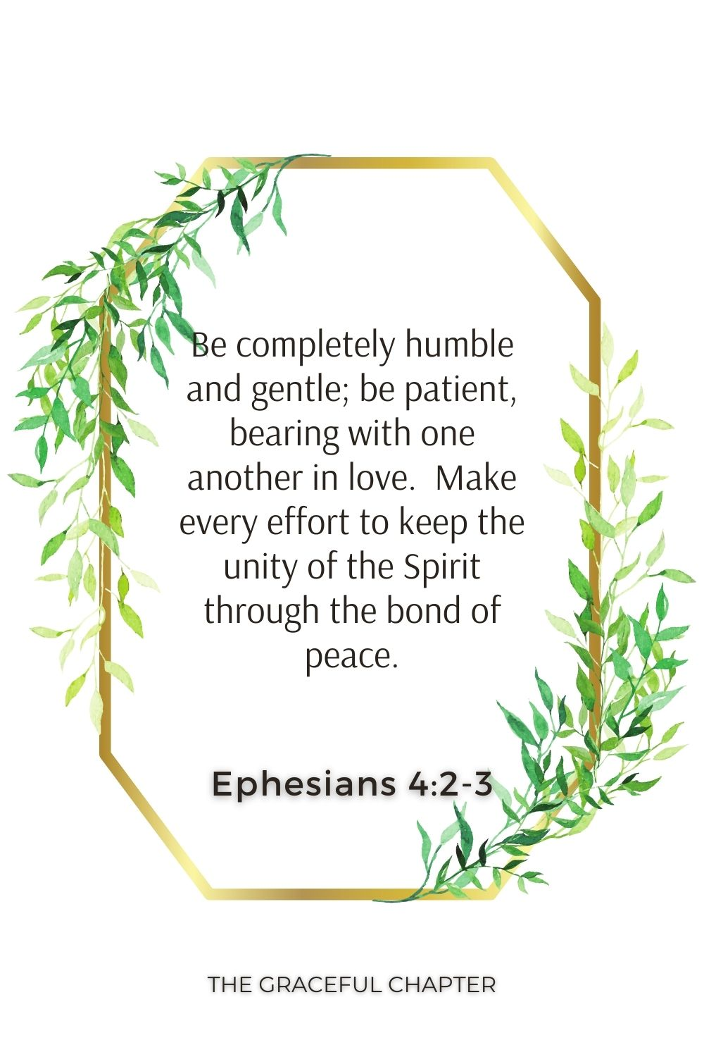 Be completely humble and gentle; be patient, bearing with one another in love.  Make every effort to keep the unity of the Spirit through the bond of peace. Ephesians 4:2-3